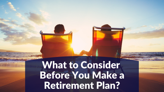 What to Consider Before You Make a Retirement Plan